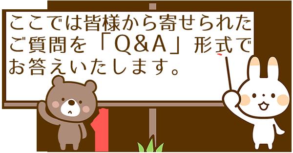 ここでは皆様か寄せられたご質問を「Q&A」形式でお答えいたします。